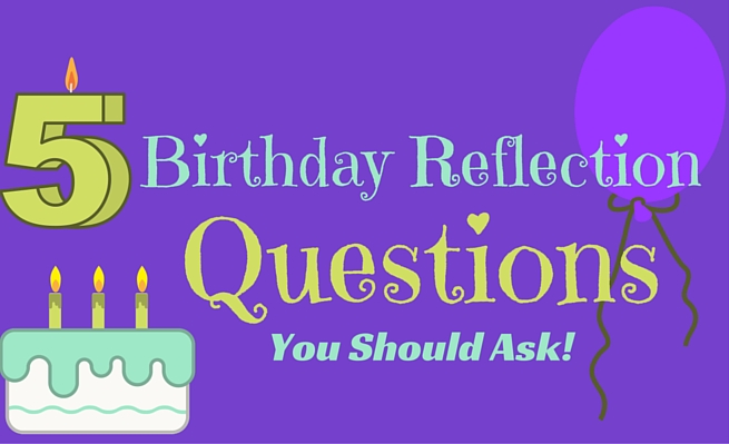5 birthday reflection questions you should ask!