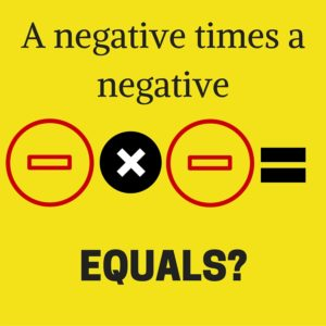 The rule for multiplying negatives transcends math and applies to life in general.