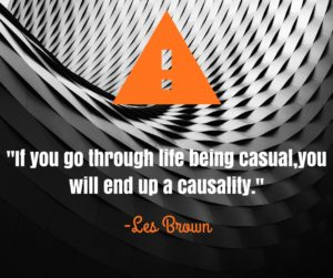 """Wisdom from Les Brown- """"If you go through life being casual, you will end up a casuality."""""""